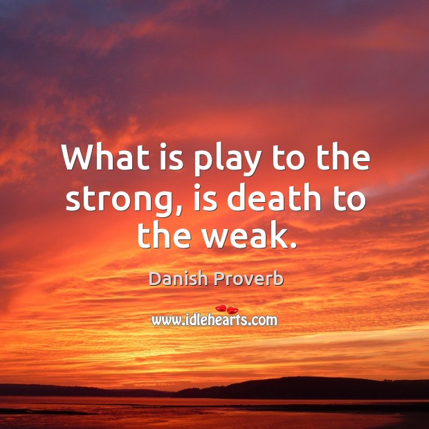 Image, What is play to the strong, is death to the weak.
