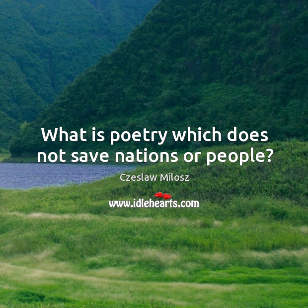 What is poetry which does not save nations or people? Czeslaw Milosz Picture Quote