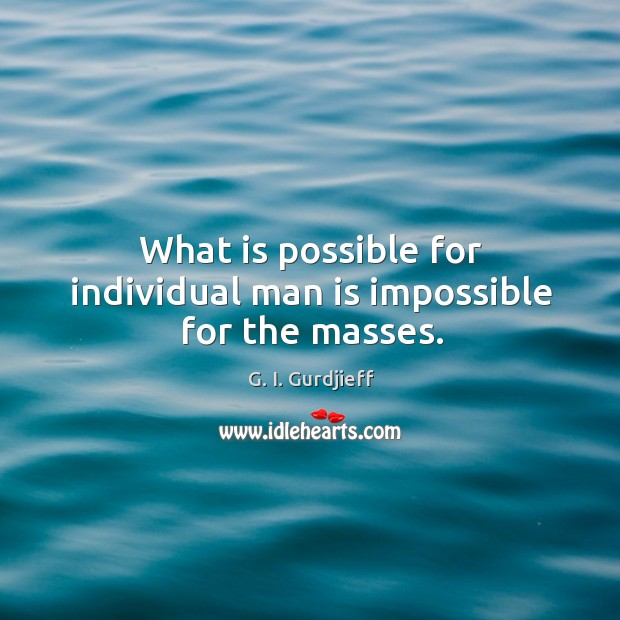 What is possible for individual man is impossible for the masses. G. I. Gurdjieff Picture Quote