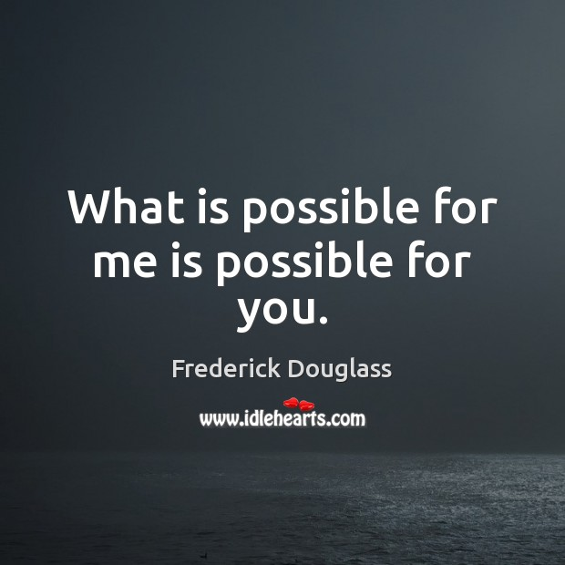 What is possible for me is possible for you. Frederick Douglass Picture Quote