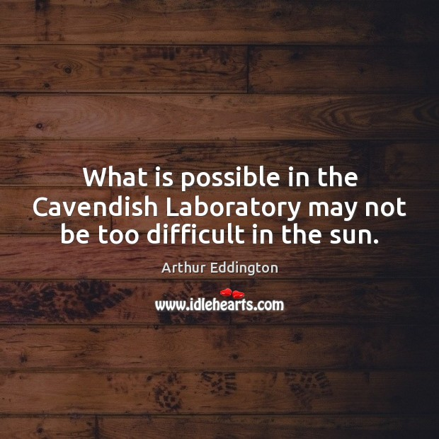 What is possible in the Cavendish Laboratory may not be too difficult in the sun. Arthur Eddington Picture Quote