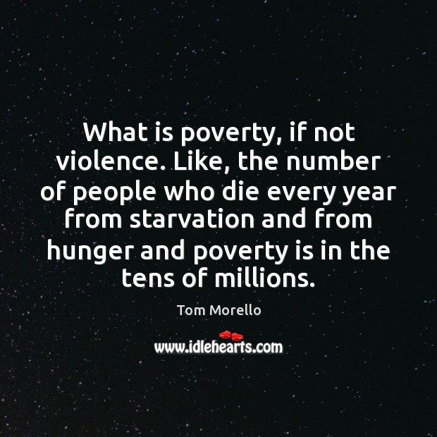 What is poverty, if not violence. Like, the number of people who Tom Morello Picture Quote