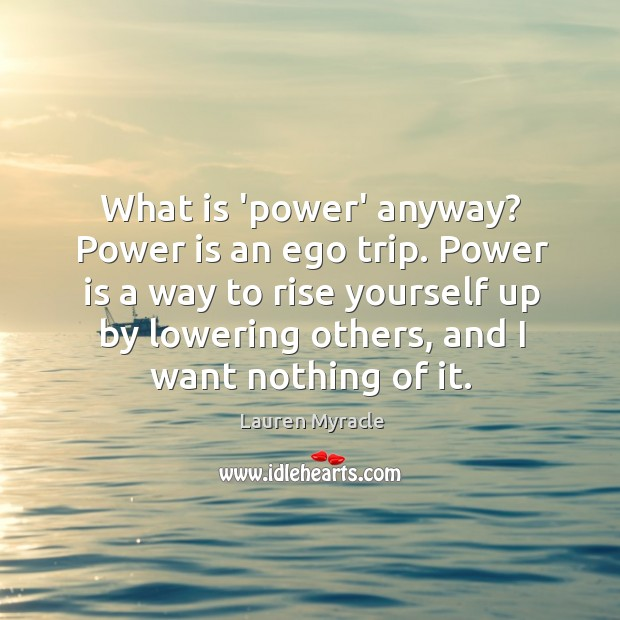 What is 'power' anyway? Power is an ego trip. Power is a Lauren Myracle Picture Quote
