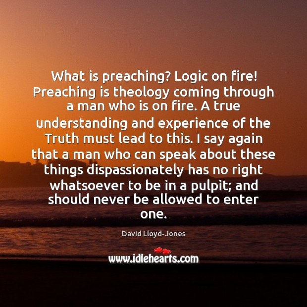 What is preaching? Logic on fire! Preaching is theology coming through a David Lloyd-Jones Picture Quote