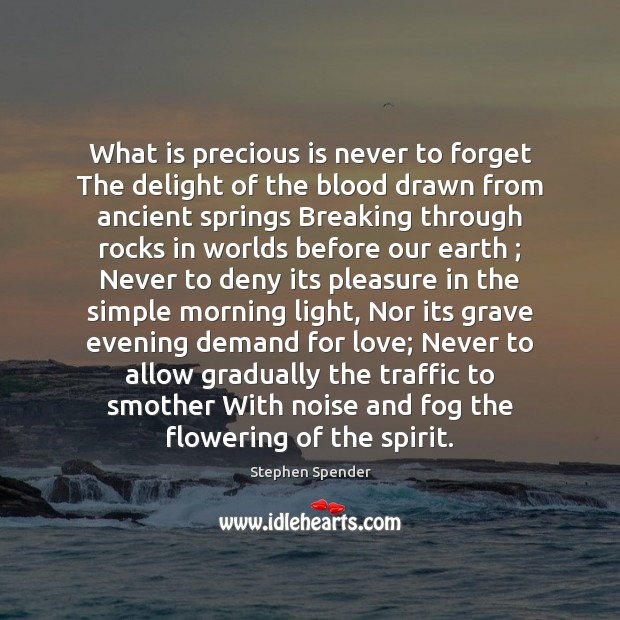 What is precious is never to forget The delight of the blood Stephen Spender Picture Quote