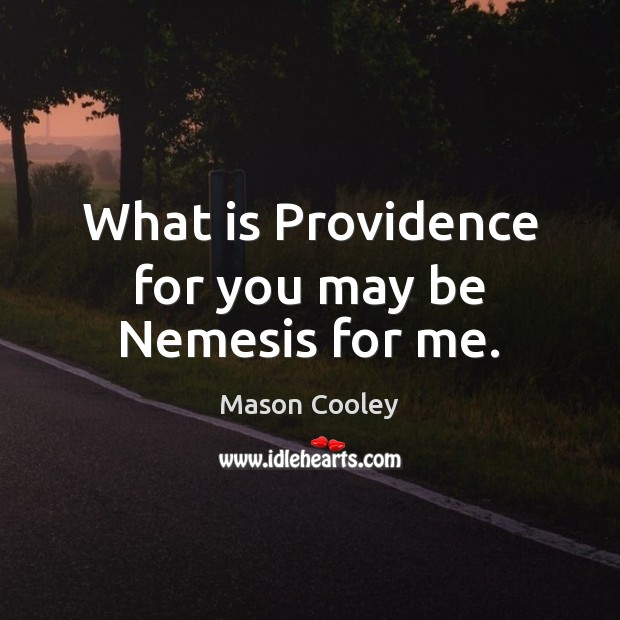 What is Providence for you may be Nemesis for me. Mason Cooley Picture Quote