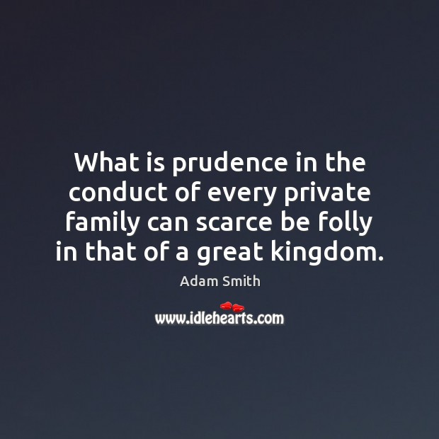 What is prudence in the conduct of every private family can scarce Adam Smith Picture Quote