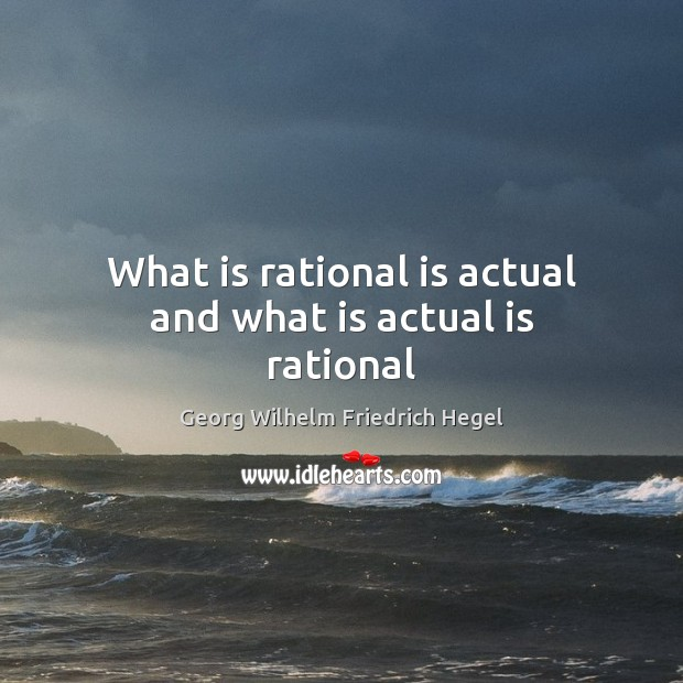 What is rational is actual and what is actual is rational Georg Wilhelm Friedrich Hegel Picture Quote