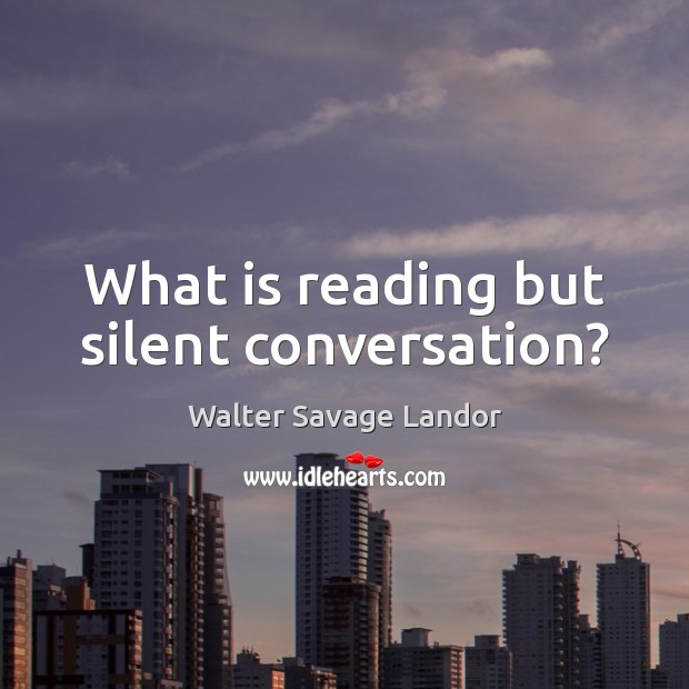 What is reading but silent conversation? Walter Savage Landor Picture Quote