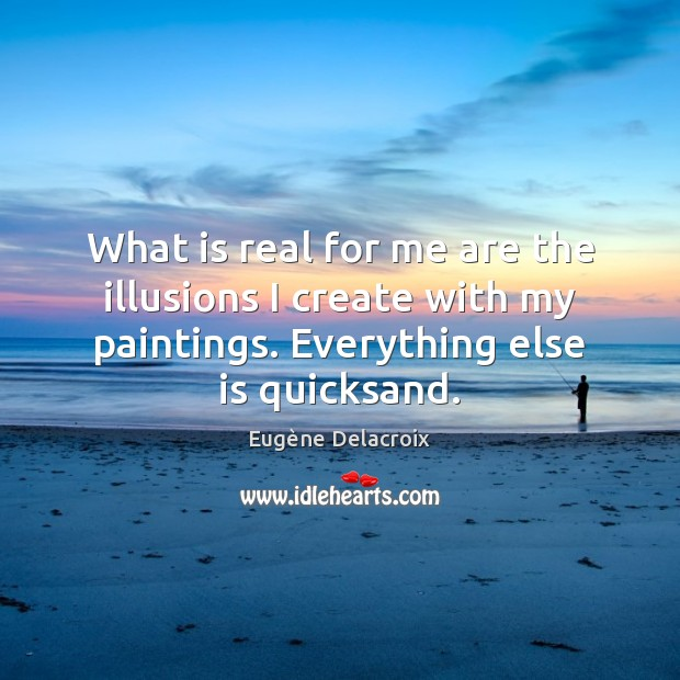 What is real for me are the illusions I create with my Eugène Delacroix Picture Quote
