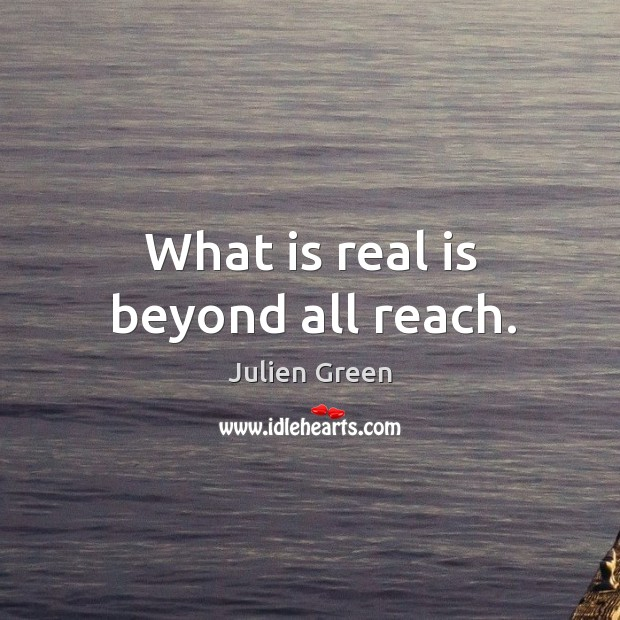 What is real is beyond all reach. Image