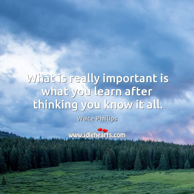 Image, What is really important is what you learn after thinking you know it all.