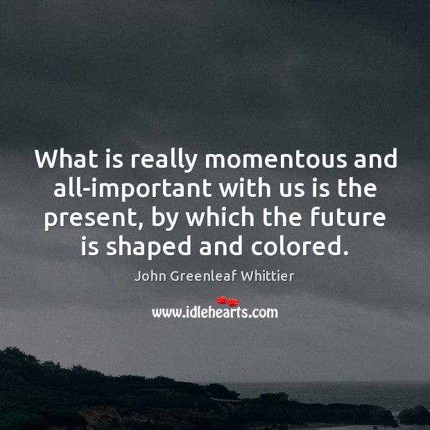 What is really momentous and all-important with us is the present, by John Greenleaf Whittier Picture Quote