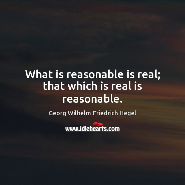 What is reasonable is real; that which is real is reasonable. Georg Wilhelm Friedrich Hegel Picture Quote