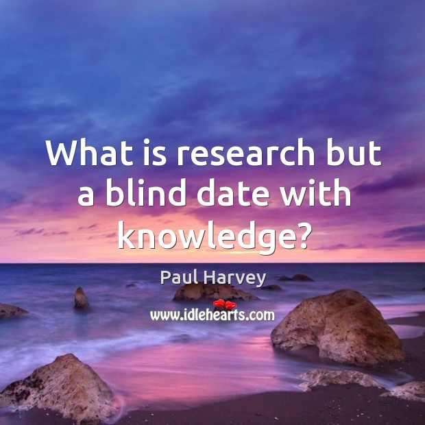 What is research but a blind date with knowledge? Paul Harvey Picture Quote