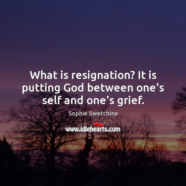 What is resignation? It is putting God between one's self and one's grief. Sophie Swetchine Picture Quote