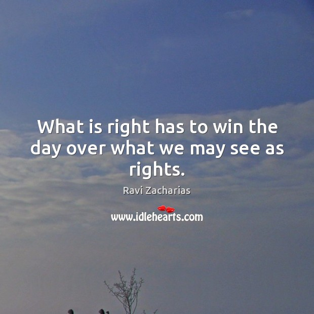 What is right has to win the day over what we may see as rights. Image