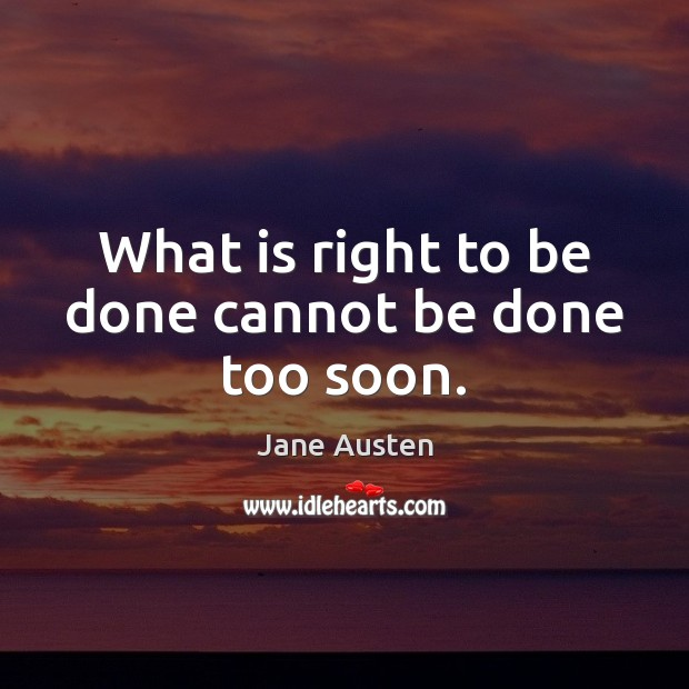 What is right to be done cannot be done too soon. Image