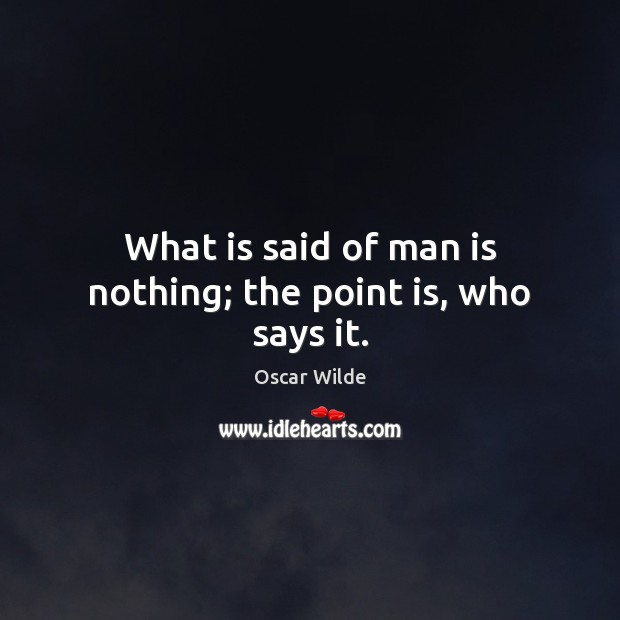 Image, What is said of man is nothing; the point is, who says it.