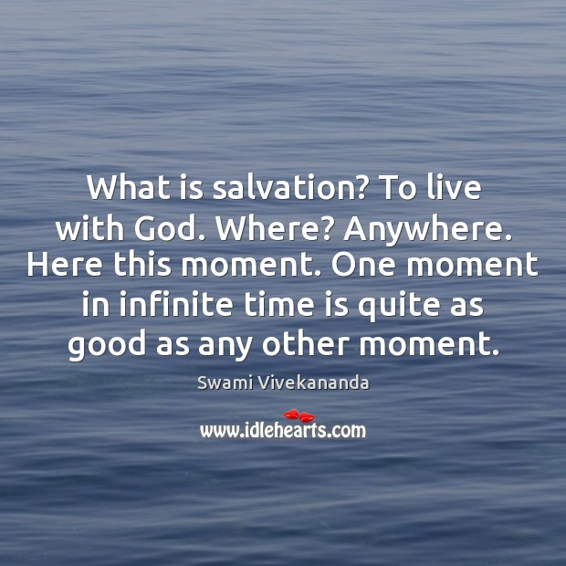 What is salvation? To live with God. Where? Anywhere. Here this moment. Image