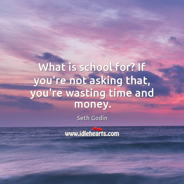 What is school for? If you're not asking that, you're wasting time and money. Image