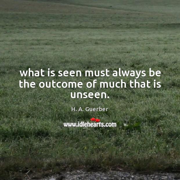 What is seen must always be the outcome of much that is unseen. Image