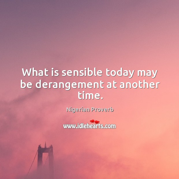 What is sensible today may be derangement at another time. Image