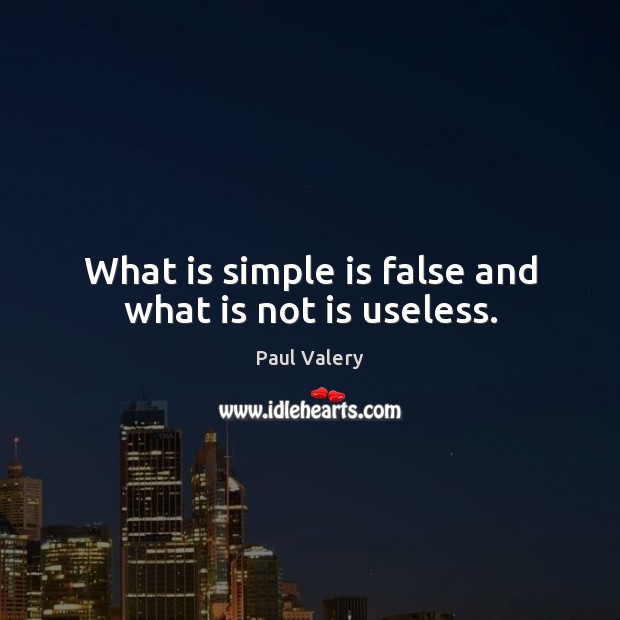 What is simple is false and what is not is useless. Paul Valery Picture Quote