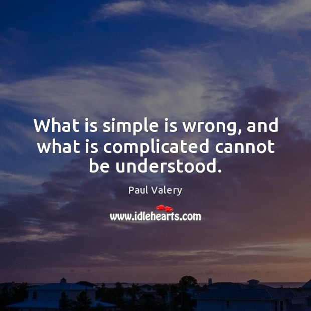 What is simple is wrong, and what is complicated cannot be understood. Paul Valery Picture Quote