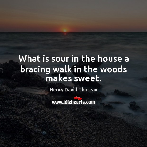 What is sour in the house a bracing walk in the woods makes sweet. Image