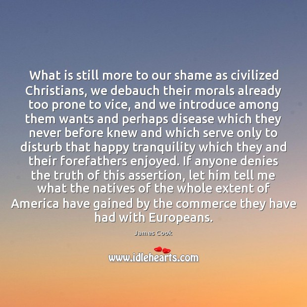 What is still more to our shame as civilized Christians, we debauch James Cook Picture Quote