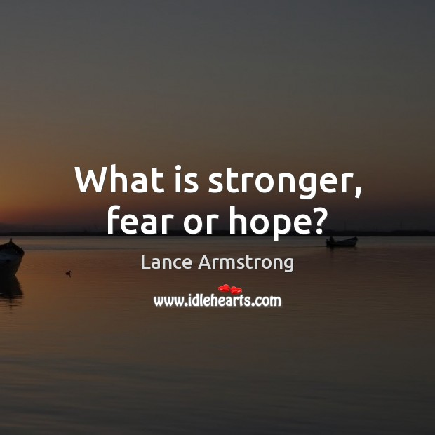 What is stronger, fear or hope? Lance Armstrong Picture Quote