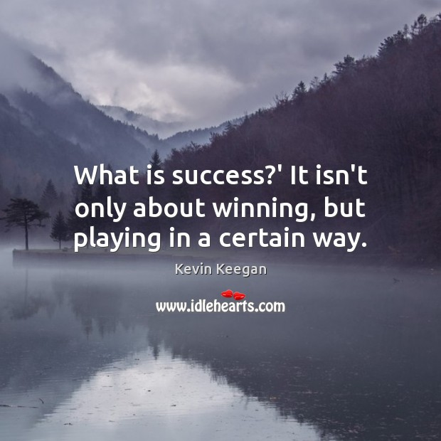 What is success?' It isn't only about winning, but playing in a certain way. Kevin Keegan Picture Quote