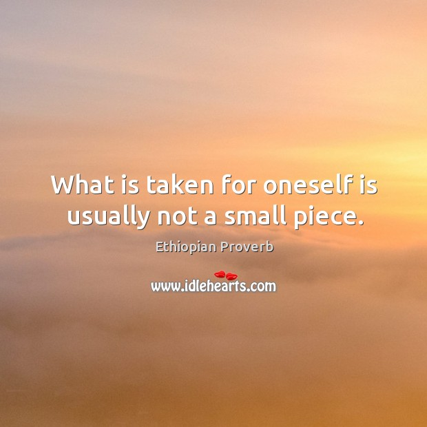 What is taken for oneself is usually not a small piece. Ethiopian Proverbs Image
