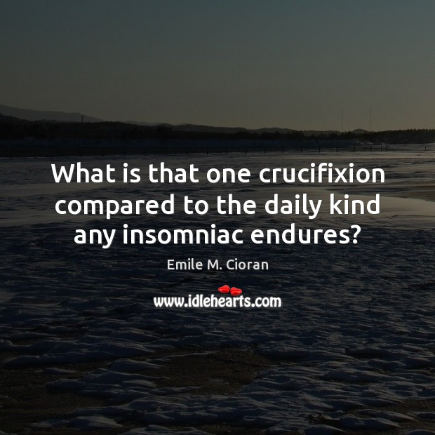 What is that one crucifixion compared to the daily kind any insomniac endures? Emile M. Cioran Picture Quote