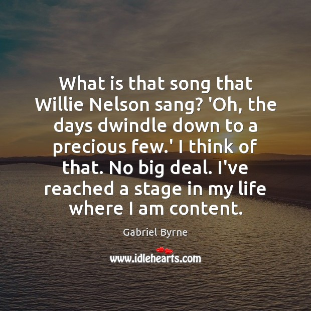 What is that song that Willie Nelson sang? 'Oh, the days dwindle Gabriel Byrne Picture Quote