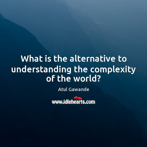 What is the alternative to understanding the complexity of the world? Atul Gawande Picture Quote