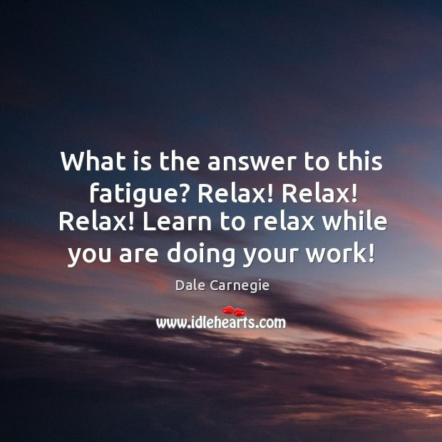Image, What is the answer to this fatigue? Relax! Relax! Relax! Learn to