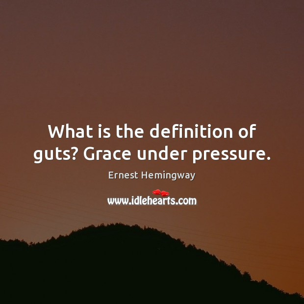 What is the definition of guts? Grace under pressure. Image
