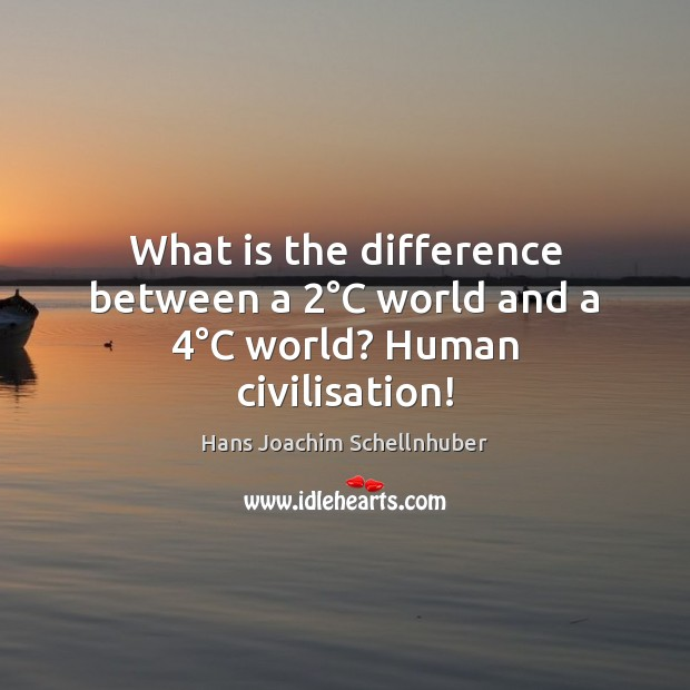 What is the difference between a 2°C world and a 4°C world? Human civilisation! Image