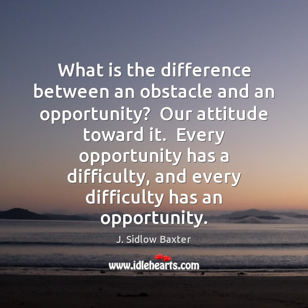 Image, What is the difference between an obstacle and an opportunity?  Our attitude