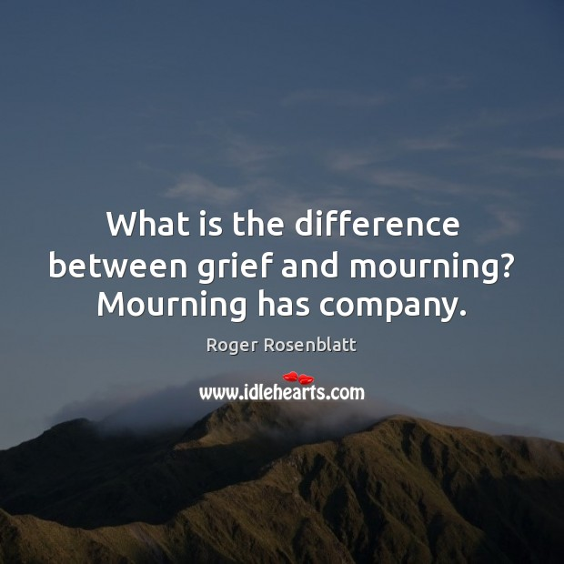 Image, What is the difference between grief and mourning? Mourning has company.