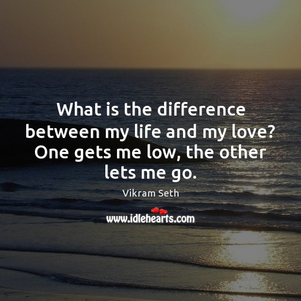 What is the difference between my life and my love? One gets me low, the other lets me go. Image