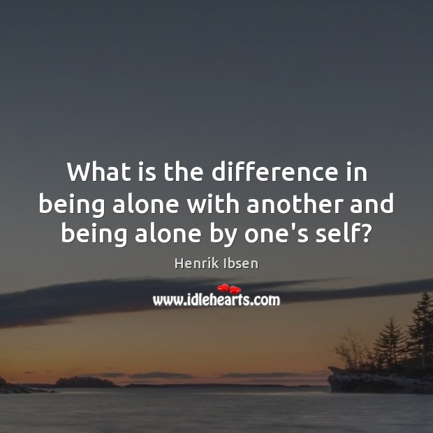 What is the difference in being alone with another and being alone by one's self? Image