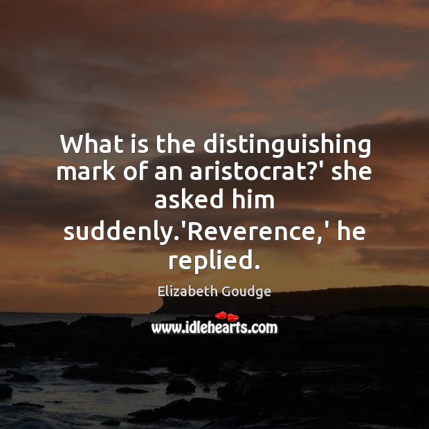 What is the distinguishing mark of an aristocrat?' she asked him Elizabeth Goudge Picture Quote