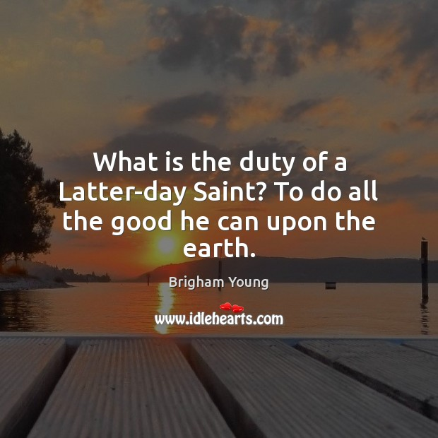 What is the duty of a Latter-day Saint? To do all the good he can upon the earth. Brigham Young Picture Quote