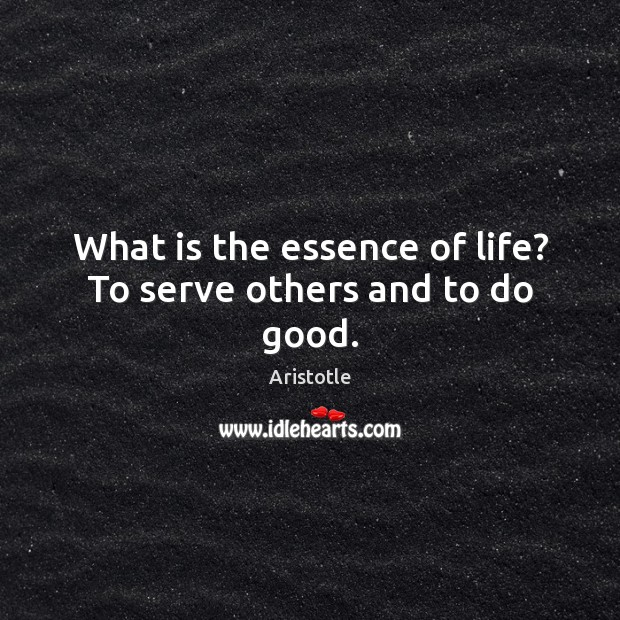 Image, What is the essence of life? To serve others and to do good.