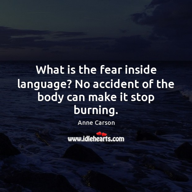 Image, What is the fear inside language? No accident of the body can make it stop burning.