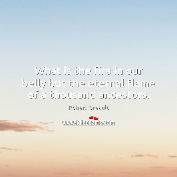 What is the fire in our belly but the eternal flame of a thousand ancestors. Robert Breault Picture Quote