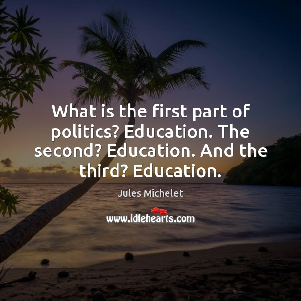What is the first part of politics? Education. The second? Education. And Jules Michelet Picture Quote